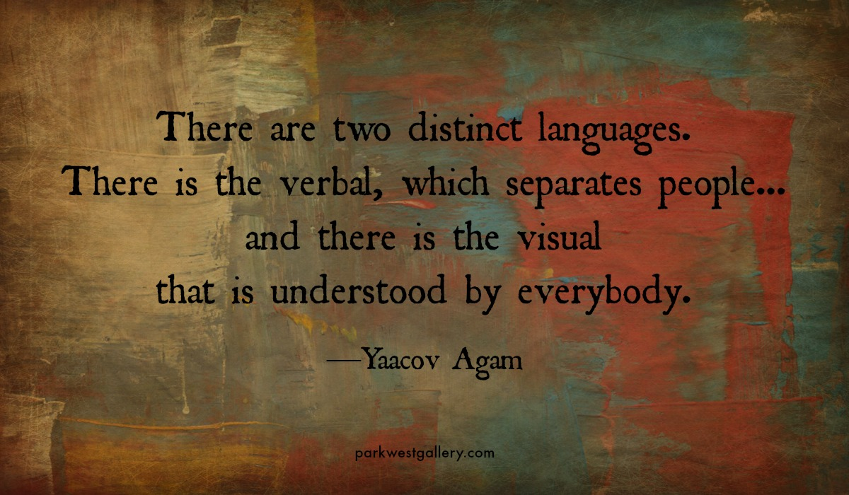 "art quotes, Yaacov Agam ""There are two distinct languages. There is the verbal, which separates people... and there is the visual that is understood by everybody."""